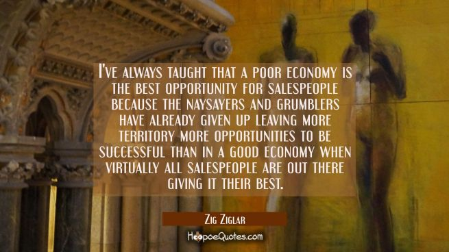 I've always taught that a poor economy is the best opportunity for salespeople because the naysayer