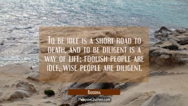 To be idle is a short road to death and to be diligent is a way of life, foolish people are idle wi Buddha Quotes