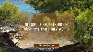To equal a predecessor one must have twice they worth. Baltasar Gracian Quotes