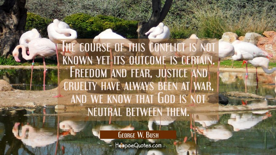 The course of this conflict is not known yet its outcome is certain. Freedom and fear justice and c George W. Bush Quotes