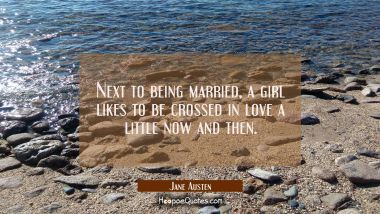 Next to being married a girl likes to be crossed in love a little now and then.