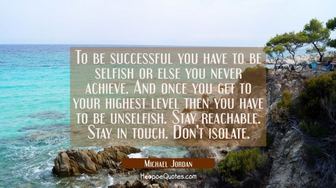 To be successful you have to be selfish or else you never achieve. And once you get to your highest