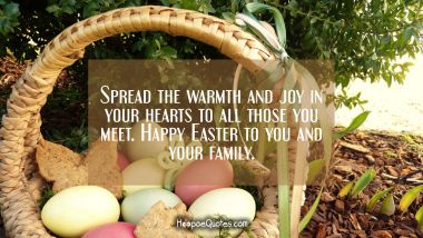 Spread the warmth and joy in your hearts to all those you meet. Happy Easter to you and your family. Easter Quotes