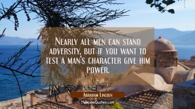 Nearly all men can stand adversity but if you want to test a man's character give him power. Abraham Lincoln Quotes