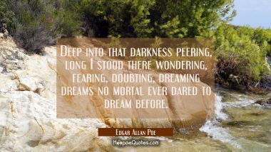 Deep into that darkness peering long I stood there wondering fearing doubting dreaming dreams no mo