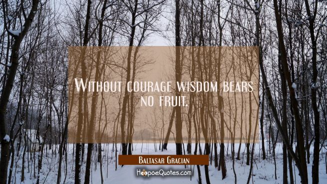 Without courage wisdom bears no fruit.