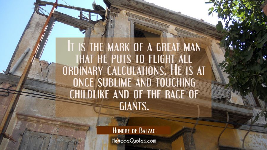 It is the mark of a great man that he puts to flight all ordinary calculations. He is at once subli Honore de Balzac Quotes