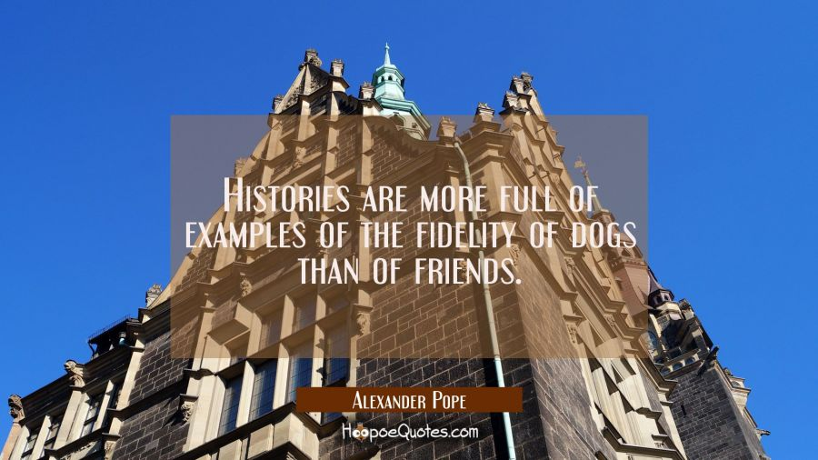 Histories are more full of examples of the fidelity of dogs than of friends. Alexander Pope Quotes