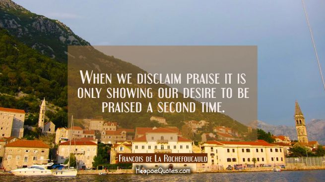 When we disclaim praise it is only showing our desire to be praised a second time.