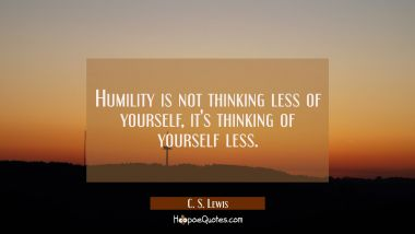 Humility is not thinking less of yourself it's thinking of yourself less. C. S. Lewis Quotes