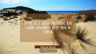Hope is a great falsifier. Let good judgment keep her in check. Baltasar Gracian Quotes