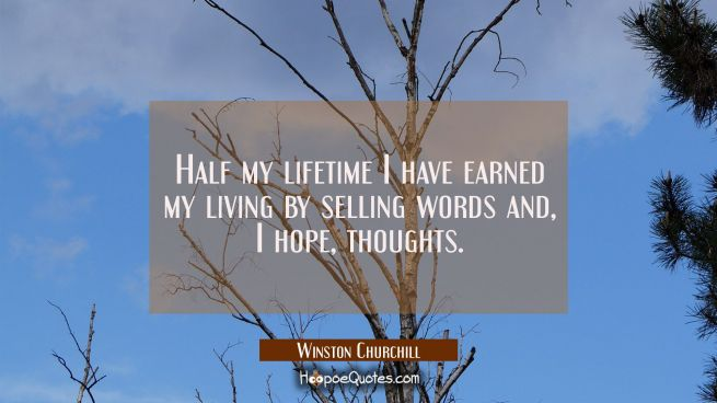 Half my lifetime I have earned my living by selling words and I hope thoughts