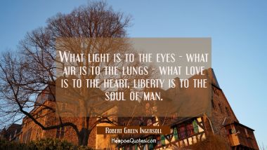 What light is to the eyes - what air is to the lungs - what love is to the heart liberty is to the Robert Green Ingersoll Quotes