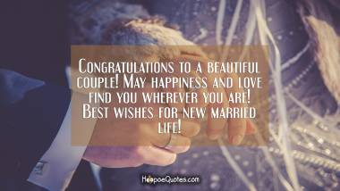 Congratulations to a beautiful couple! May happiness and love find you wherever you are! Best wishes for new married life! Wedding Quotes