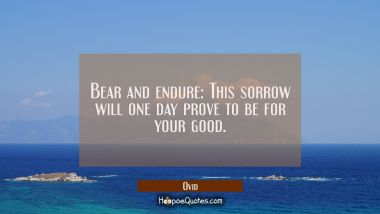 Bear and endure: This sorrow will one day prove to be for your good.