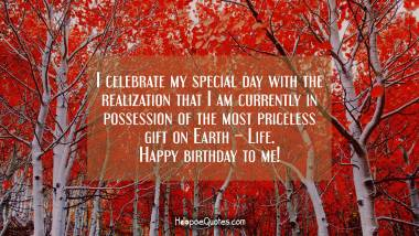I celebrate my special day with the realization that I am currently in possession of the most priceless gift on Earth – Life. Happy birthday to me! Quotes