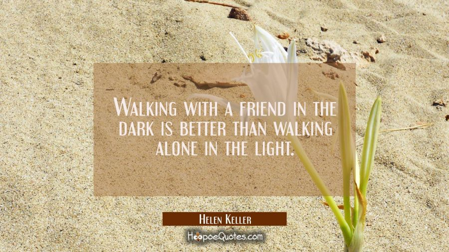 Walking with a friend in the dark is better than walking alone in the light. Helen Keller Quotes