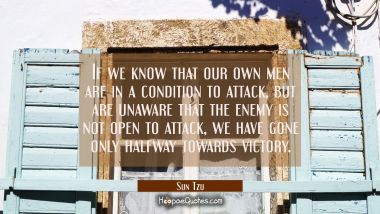 If we know that our own men are in a condition to attack but are unaware that the enemy is not open Sun Tzu Quotes