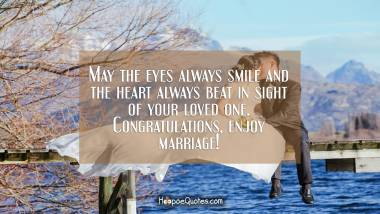 May the eyes always smile and the heart always beat in sight of your loved one. Congratulations, enjoy marriage! Wedding Quotes