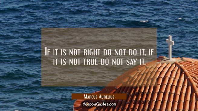 If it is not right do not do it, if it is not true do not say it.