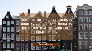 Today the theory of evolution is about as much open to doubt as the theory that the earth goes roun