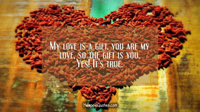 My love is a gift, you are my love, so the gift is you. Yes! It's true.