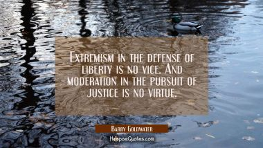 Extremism in the defense of liberty is no vice. And moderation in the pursuit of justice is no virt