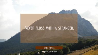 Never floss with a stranger.