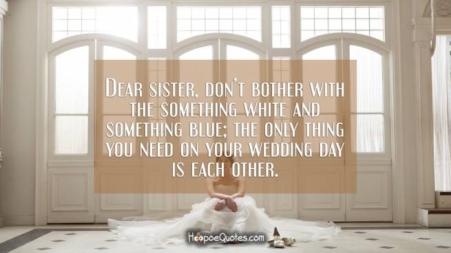 Dear sister, don't bother with the something white and something blue; the only thing you need on your wedding day is each other.