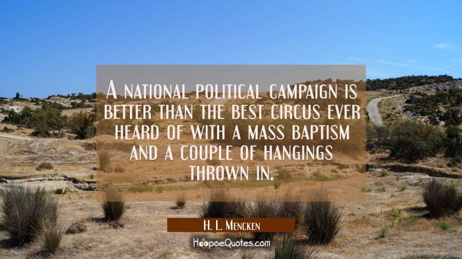 Funny political quotes - A national political campaign is better than the best circus ever heard of with a mass baptism and a couple of hangings thrown in. - H. L. Mencken