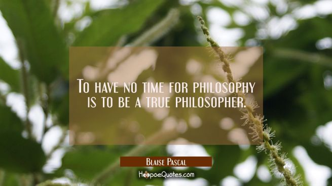 To have no time for philosophy is to be a true philosopher.