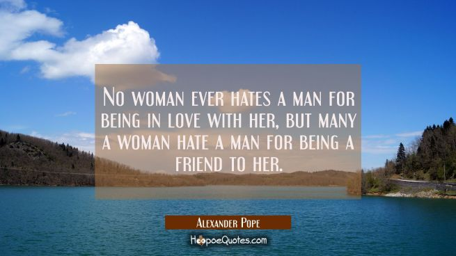 No woman ever hates a man for being in love with her but many a woman hate a man for being a friend