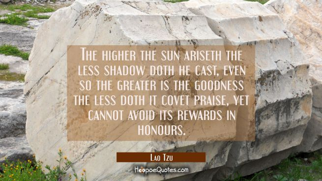 The higher the sun ariseth the less shadow doth he cast, even so the greater is the goodness the le