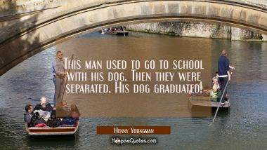 This man used to go to school with his dog. Then they were separated. His dog graduated! Henny Youngman Quotes