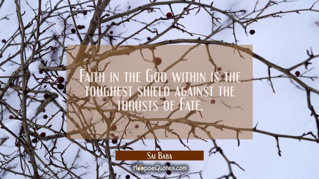Faith in the God within is the toughest shield against the thrusts of Fate.