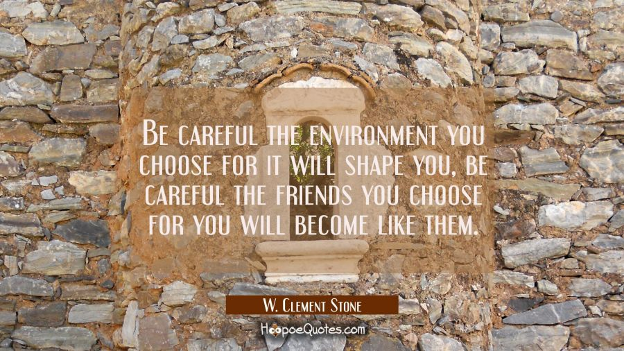 Be careful the environment you choose for it will shape you, be careful the friends you choose for W. Clement Stone Quotes
