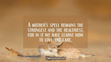 A mother's spell remains the strongest and the healthiest, for in it we have learnt how to love and care. Mother's Day Quotes