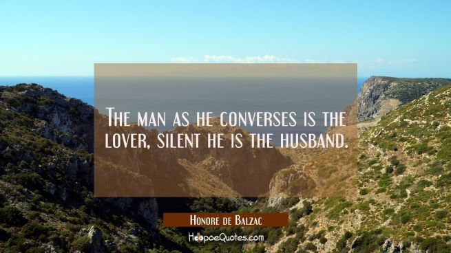 The man as he converses is the lover, silent he is the husband.
