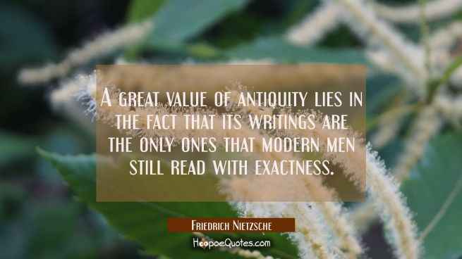 A great value of antiquity lies in the fact that its writings are the only ones that modern men sti