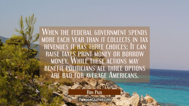 When the federal government spends more each year than it collects in tax revenues it has three cho