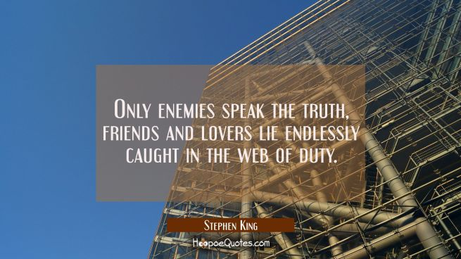 Only enemies speak the truth, friends and lovers lie endlessly caught in the web of duty.