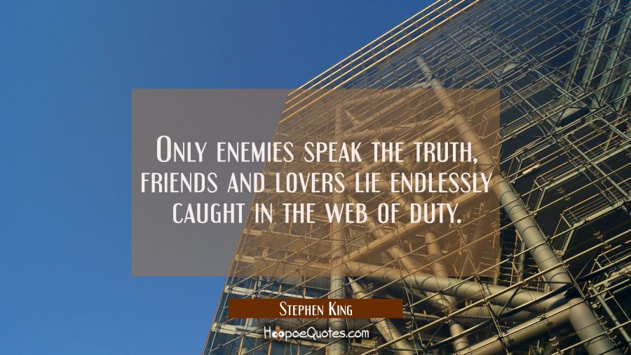 Only enemies speak the truth, friends and lovers lie endlessly caught in the web of duty. Stephen King Quotes
