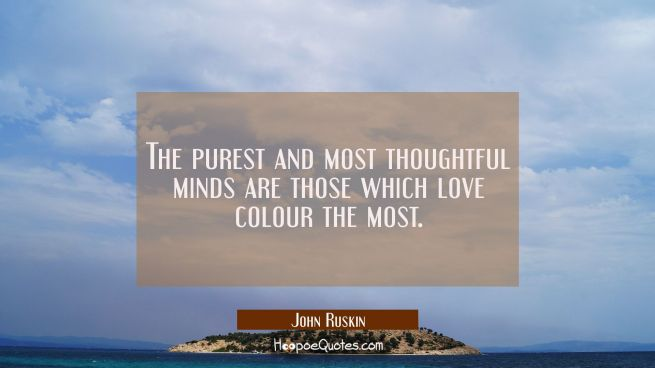 The purest and most thoughtful minds are those which love colour the most.