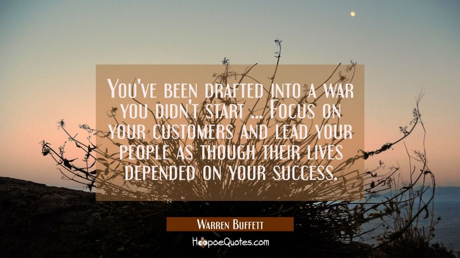 You've been drafted into a war you didn't start ... Focus on your customers and lead your people as Warren Buffett Quotes