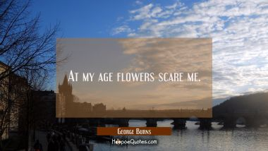 At my age flowers scare me.