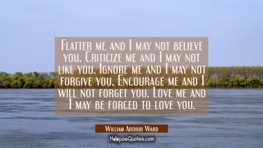 Flatter me and I may not believe you. Criticize me and I may not like you. Ignore me and I may not William Arthur Ward Quotes