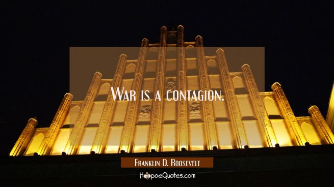 War is a contagion.