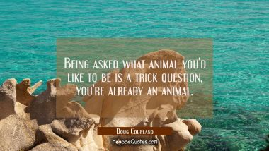 Being asked what animal you'd like to be is a trick question, you're already an animal.