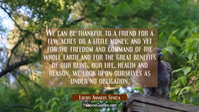 We can be thankful to a friend for a few acres or a little money, and yet for the freedom and comma