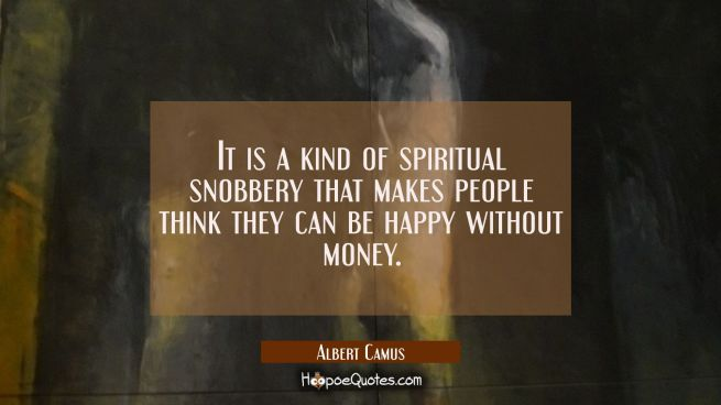 It is a kind of spiritual snobbery that makes people think they can be happy without money.